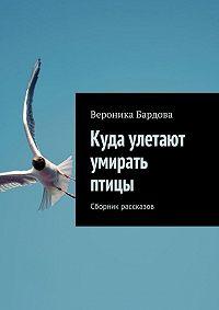 Вероника Бардова -Куда улетают умирать птицы. Сборник рассказов