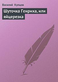 Василий Купцов -Шуточка Генриха, или яйцерезка