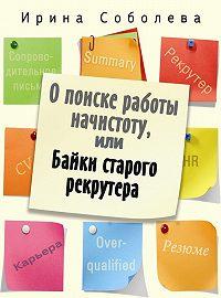 Ирина Соболева -О поиске работы начистоту, или Байки старого рекрутера
