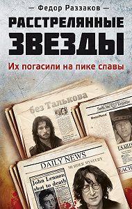 Федор Раззаков - Расстрелянные звезды. Их погасили на пике славы