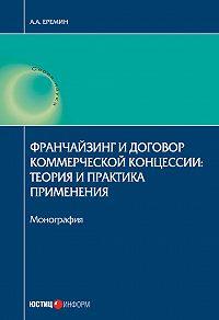 Александр Еремин -Франчайзинг и договор коммерческой концессии. Теория и практика применения