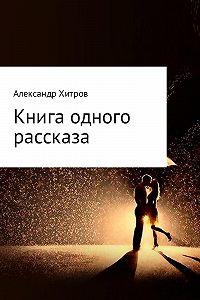 Александр Борисович Хитров -Книга одного рассказа