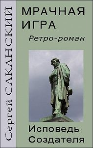 Сергей Саканский -Мрачная игра. Исповедь Создателя