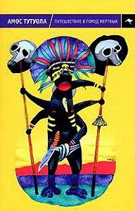 Амос Тутуола -Путешествие в Город Мертвых, или Пальмовый Пьянарь и его Упокойный Винарь