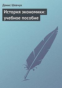 Денис Шевчук -История экономики: учебное пособие