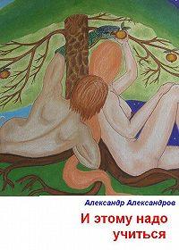 Александр Александров -И этому надо учиться
