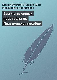 Ксения Олеговна Гущина -Защита трудовых прав граждан. Практическое пособие