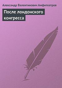 Александр Амфитеатров -После лондонского конгресса