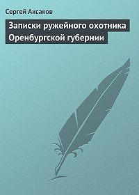 Сергей Аксаков -Записки ружейного охотника Оренбургской губернии