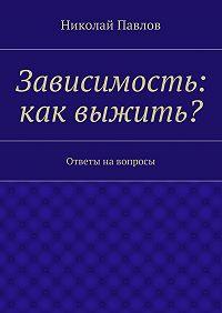 Николай Павлов - Зависимость: как выжить?