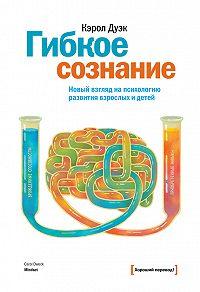 Кэрол Дуэк - Гибкое сознание. Новый взгляд на психологию развития взрослых и детей