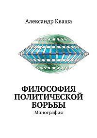 Александр Кваша -Философия политической борьбы. Монография