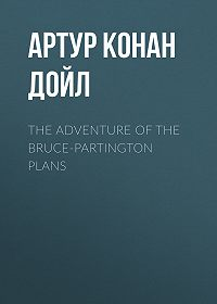 Артур Конан Дойл -The Adventure of the Bruce-Partington Plans