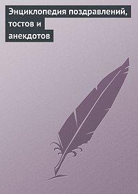Аурика Луковкина - Энциклопедия поздравлений, тостов и анекдотов