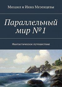 Михаил Мезенцев -Параллельный мир№1. Фантастическое путешествие