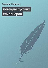 Андрей Никитин -Легенды русских тамплиеров