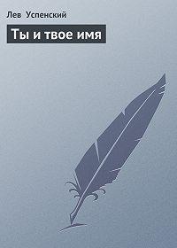 Лев  Успенский - Ты и твое имя
