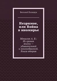 Виталий Полищук -Незримое, или Война в иномирье. МонасюкА.В.: Изхроник жизни– удивительной имногообразной. Книга вторая