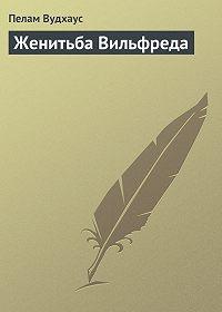 Пелам Вудхаус -Женитьба Вильфреда