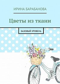 Ирина Барабанова - Цветы из ткани. Базовый уровень