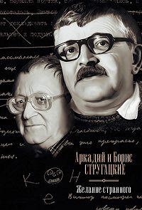 Аркадий и Борис Стругацкие -Желание странного (сборник)
