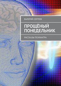 Валерий Сергеев -Прощёный понедельник. Рассказы психиатра