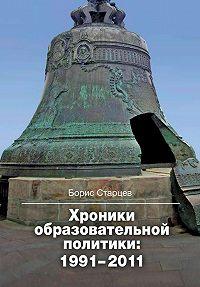 Борис Старцев - Хроники образовательной политики: 1991–2011
