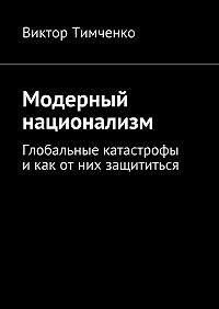 Виктор Тимченко -Модерный национализм. Глобальные катастрофы икак отних защититься