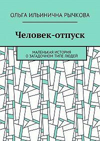 Ольга Рычкова -Человек-отпуск. Маленькая история озагадочном типе людей