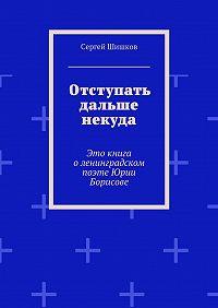 Сергей Шишков -Отступать дальше некуда. Это книга оленинградском поэте Юрии Борисове