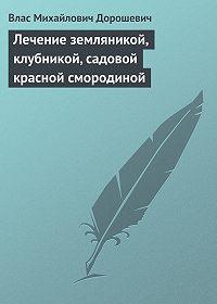 Влас Дорошевич -Лечение земляникой, клубникой, садовой красной смородиной
