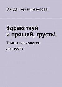 Озода Турмухамедова - Здравствуй ипрощай, грусть! Тайны психологии личности