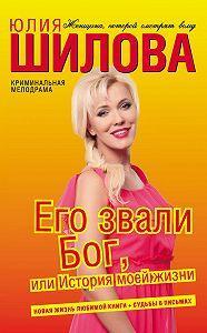 Юлия Шилова -Его звали Бог, или История моей жизни
