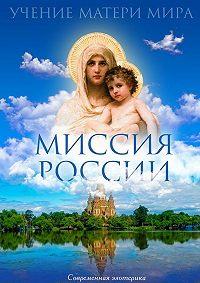 Коллектив авторов - Миссия России. Учение Матери Мира