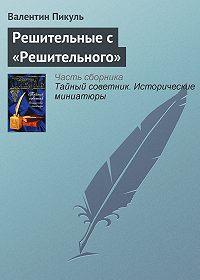 Валентин Пикуль -Решительные с «Решительного»