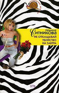 Людмила Ситникова - Не откладывай убийство на завтра