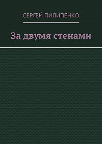 Сергей Пилипенко -Задвумя стенами