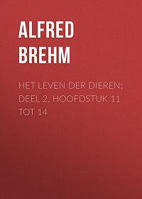 Alfred Brehm -Het Leven der Dieren: Deel 2, Hoofdstuk 11 tot 14