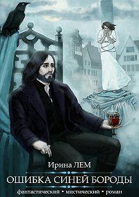 Ирина Лем - Ошибка Синей Бороды. Фантастический мистический роман