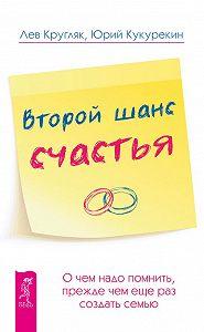 Лев Кругляк, Юрий Кукурекин - Второй шанс счастья. О чем надо помнить, прежде чем еще раз создать семью