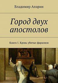 Владимир Апарин -Город двух апостолов. Книга 1.Кровь убитых фараонов