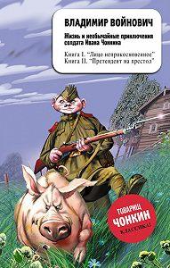 Владимир Войнович - Жизнь и необычайные приключения солдата Ивана Чонкина. Претендент на престол
