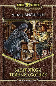 Антон Лисицын -Закат эпохи. Тёмный охотник