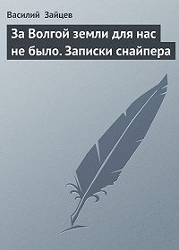 Василий Зайцев - За Волгой земли для нас не было. Записки снайпера