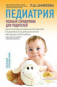 Лариса Аникеева - Педиатрия: полный справочник для родителей
