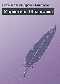 Евгений Александрович Татарников -Маркетинг. Шпаргалка
