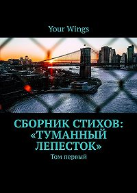Your Wings -Сборник стихов «Туманный лепесток». Том первый