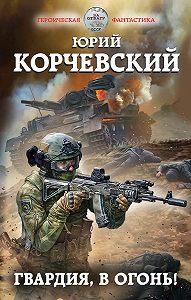 Юрий Корчевский -Гвардия, в огонь!
