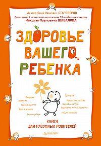 Юрий Староверов - Здоровье вашего ребенка. Книга для разумных родителей