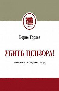 Борис Горзев - Убить цензора! Повести от первого лица (сборник)
